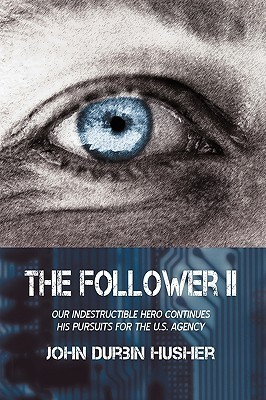 The Follower II: Our Indestructible Hero Continues His Pursuits for the U.S. Agency John Durbin Husher