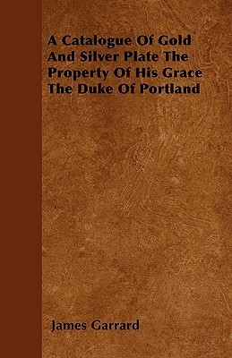 A Catalogue of Gold and Silver Plate the Property of His Grace the Duke of Portland  by  James Garrard