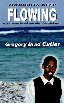 Thoughts Keep Flowing: If You Were to Ask Me What Im Thinking.. Gregory Brad Cutler