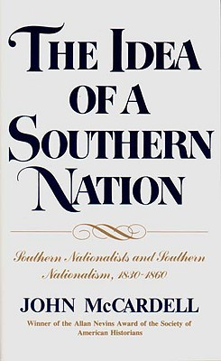 The Idea of a Southern Nation: Southern Nationalists and Southern Nationalism, 1830-1860  by  John M. McCardell Jr.