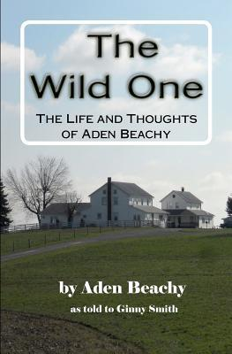 The Wild One: The Life and Thoughts of Aden Beachy  by  Aden Beachy