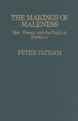 The Makings of Maleness: Men, Women, and the Flight of Daedalus  by  Peter Tatham