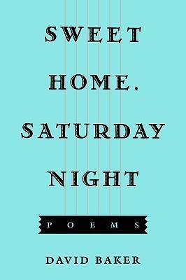 Sweet Home, Saturday Night: Poems  by  David Baker