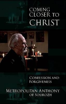Coming Closer to Christ: Confession and Forgiveness Metropolitan Anthony of Sourozh