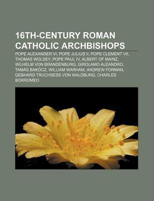 16th-Century Roman Catholic Archbishops: Pope Alexander VI, Pope Julius II, Pope Clement VII, Thomas Wolsey, Pope Paul IV, Albert of Mainz Source Wikipedia