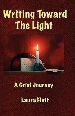 Writing Toward the Light - A Grief Journey Laura Flett