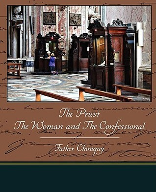 The Priest the Woman and the Confessional  by  Father Chiniquy