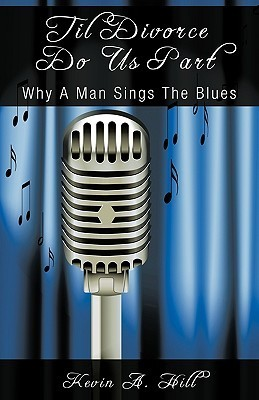 Til Divorce Do Us Part: Why a Man Sings the Blues Kevin A. Hill