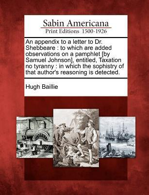 An Appendix to a Letter to Dr. Shebbeare: To Which Are Added Observations on a Pamphlet [By Samuel Johnson], Entitled, Taxation No Tyranny: In Which the Sophistry of That Authors Reasoning Is Detected. Hugh Baillie