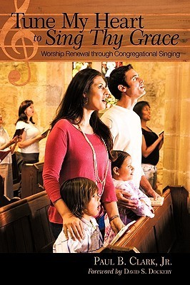 Tune My Heart to Sing Thy Grace: Worship Renewal Through Congregational Singing  by  Paul B. Clark Jr.