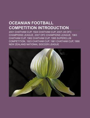 Oceanian Football Competition Introduction: 2007-08 Ofc Champions League, 2007 Ofc Champions League, 2008 Chatham Cup, 1996 Ofc Nations Cup Books LLC