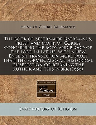 The Book of Bertram or Ratramnus, Priest and Monk of Corbey Concerning the Body and Blood of the Lord in Latine: With a New English Translation More E  by  Monk Of Corbie Ratramnus