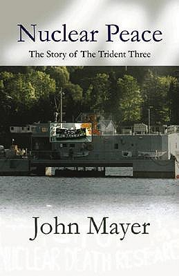 Nuclear Peace: The Story of the Trident Three  by  John  Mayer