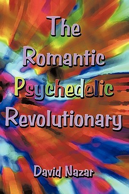 The Romantic Psychedelic Revolutionary  by  David Nazar