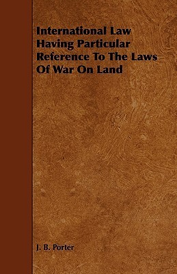 International Law Having Particular Reference to the Laws of War on Land  by  J. B. Porter