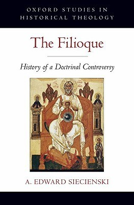 The Filioque: History of a Doctrinal Controversy  by  A. Edward Siecienski