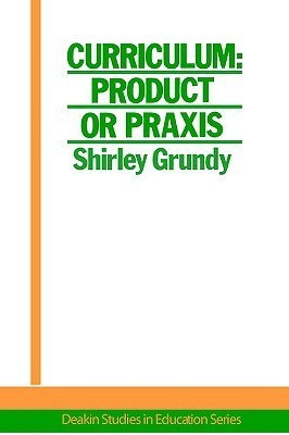 Curriculum: Product Or Praxis? Shirley Grundy