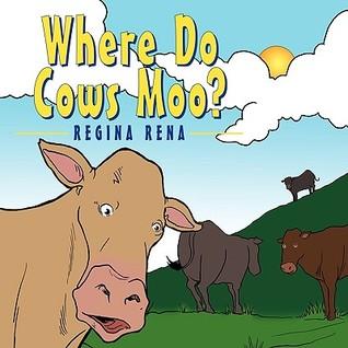 Where Do Cows Moo? Regina Rena