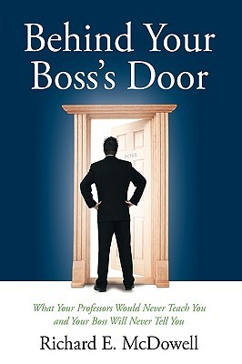 Behind Your Bosss Door: What Your Professors Would Never Teach You and Your Boss Will Never Tell You  by  Richard E. McDowell