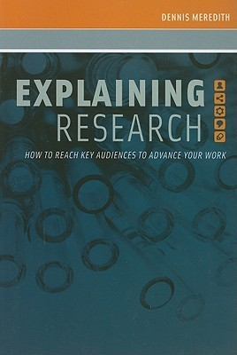 Explaining Research: How to Reach Key Audiences to Advance Your Work  by  Dennis Meredith