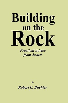 Building On The Rock: Practical Advice From Jesus!  by  Robert C. Buehler
