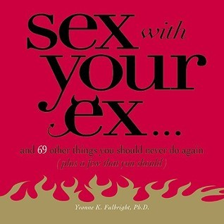 Sex with Your Ex: And 69 Other Tempting Things You Should Never Do Again  by  Yvonne K. Fulbright