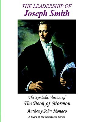 The Leadership of Joseph Smith: The Symbolic Version of the Book of Mormon  by  Anthony John Monaco