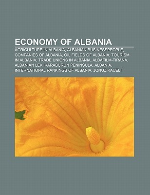 Economy of Albania: Agriculture in Albania, Airlines of Albania, Airports in Albania, Albanian Businesspeople, Ancient Greek Sites in Albania  by  Books LLC