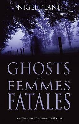 Ghosts and Femmes Fatales: A Collection of Supernatural Tales Nigel Plane