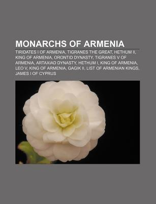Monarchs of Armenia: Tiridates I of Armenia, Hethum Ii, King of Armenia, Tigranes the Great, Orontid Dynasty, Hethum I, King of Armenia Books LLC