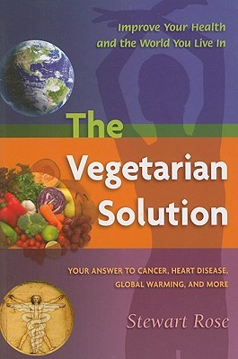 The Vegetarian Solution: Your Answer to Cancer, Heart Disease, Global Warming, and More Stewart Rose