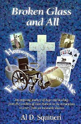 Broken Glass and All: An Inspiring Journey of Hope and Healing: From the Sandlots of East Harlem to the Miraculous Recovery from an Incurable Disease Al D. Squitieri Sr.