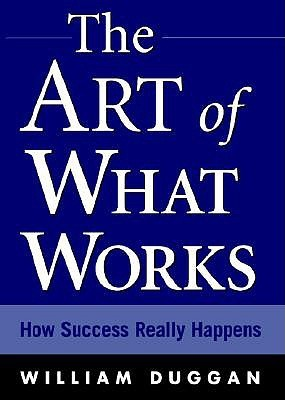 The Art of What Works: How Great Leaders Adapt Competitive Strategies to Their Advantage William Duggan