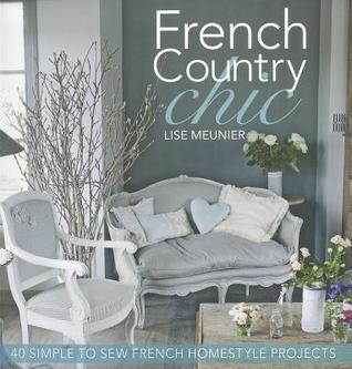French Country Chic: 40 Simple to Sew French Homestyle Projects Lise Meunier