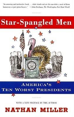 Star-Spangled Men: Americas Ten Worst Presidents  by  Nathan Miller