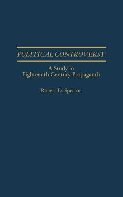 Political Controversy: A Study in Eighteenth-Century Propaganda  by  Robert D. Spector