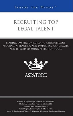 Recruiting Top Legal Talent: Leading Lawyers on Building a Recruitment Program, Attracting and Evaluating Candidates, and Effectively Using Retention Tools  by  Various