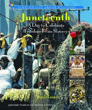 Juneteenth: A Day to Celebrate Freedom from Slavery Angela Leeper
