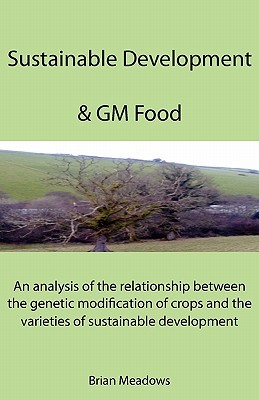 Sustainable Development & GM Food: An Analysis of the Relationship Between the Genetic Modification of Crops and the Varieties of Sustainable Developm Brian Meadows