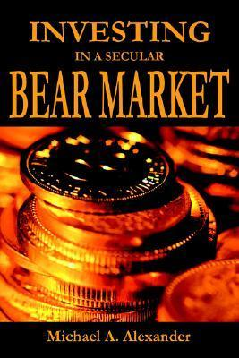 Investing in a Secular Bear Market  by  Michael A. Alexander