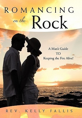 Romancing on the Rock: A Mans Guide to Keeping the Fire Alive!  by  Kelly Fallis