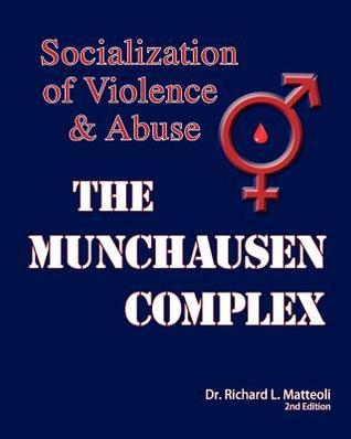 The Munchausen Complex: Socialization of Violence and Abuse: 2nd Edition  by  Richard L. Matteoli