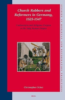 Church Robbers and Reformers in Germany, 1525-1547: Confiscation and Religious Purpose in the Holy Roman Empire  by  Christopher Ocker