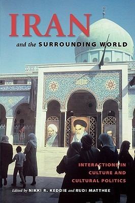 Iran and the Surrounding World: Interactions in Culture and Cultural Politics  by  Nikki R. Keddie