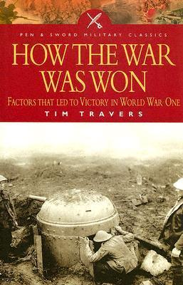 How the War Was Won: Command and Technology in the British Army on the Western Front, 1917-1918 Tim Travers