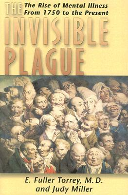 The Invisible Plague: The Rise of Mental Illness from 1750 to the Present E. Fuller Torrey