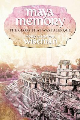 Maya Memory: The Glory That Was Palenque Dolly Calderon Wiseman