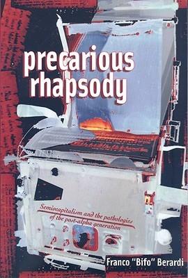 Precarious Rhapsody: Semiocapitalism and the Pathologies of the Post-Alpha Generation  by  Franco Bifo Berardi