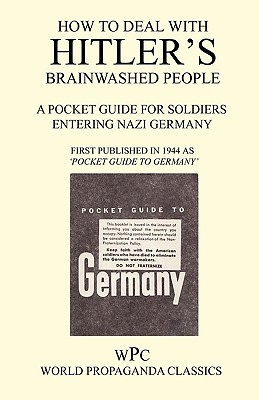 How to Deal with Hitlers Brainwashed People - A Pocket Guide for Soldiers Entering Nazi Germany Joachim von Halasz