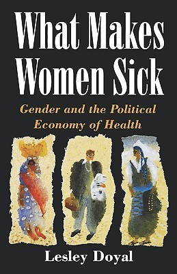 What Makes Women Sick: Gender and the Political Economy of Health Lesley Doyal